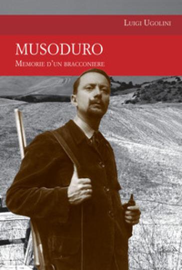 Musoduro. Memorie di un bracconiere - Luigi Ugolini |