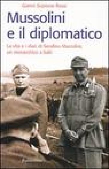 Mussolini e il diplomatico. La vita e i diari di Serafino Mazzolini, un monarchico a Salò - Gianni Scipione Rossi |