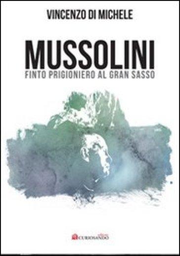 Mussolini finto progioniero al Gran Sasso - Vincenzo Di Michele  