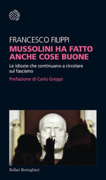 Mussolini ha fatto anche cose buone. Le idiozie che continuano a circolare sul fascismo - Francesco Filippi |
