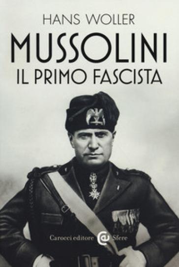 Mussolini, il primo fascista - Hans Woller | Rochesterscifianimecon.com