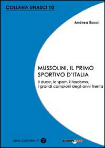 Mussolini, il primo sportivo d'Italia. Il duce, lo sport, il fascismo, i grandi campioni degli anni Trenta - Andrea Bacci |