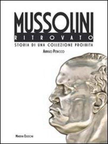 Il Mussolini ritrovato. Storia di una collezione privata - Arrigo Petacco | Rochesterscifianimecon.com