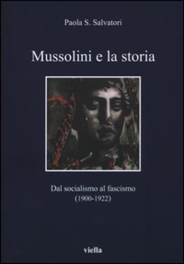 Mussolini e la storia. Dal socialismo al fascismo (1900-1922) - Paola S. Salvatori  