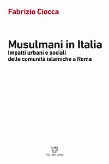 Musulmani in Italia. Impatti urbani e sociali delle comunità islamiche - Fabrizio Ciocca |