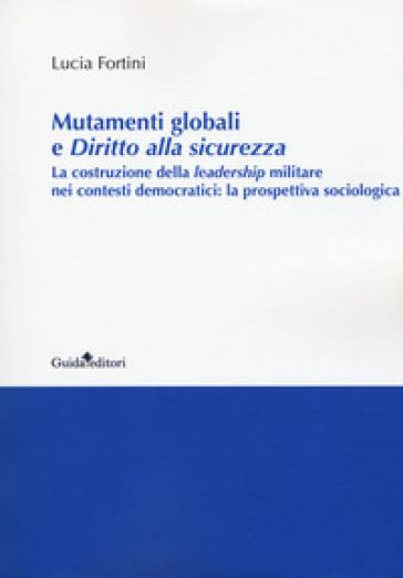 Mutamenti globali e diritto alla sicurezza. La costruzione della leadership militare nei contesti democratici: la prospettiva sociologica - Lucia Fontini |