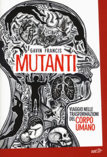 Mutanti. Viaggio nelle trasformazioni del corpo umano - Gavin Francis | Jonathanterrington.com