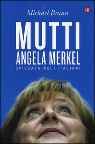 Mutti. Angela Merkel spiegata agli italiani - Michael Braun | Jonathanterrington.com