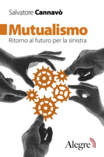 Mutualismo. Ritorno al futuro per la sinistra - Salvatore Cannavò | Rochesterscifianimecon.com