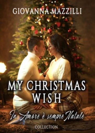 My Christmas wish. In amore è sempre Natale: Il Natale che vorrei-Una sposa per Natale-Un imprevedibile Natale - Giovanna Mazzilli |