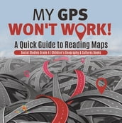 My GPS Won t Work!   A Quick Guide to Reading Maps   Social Studies Grade 4   Children s Geography & Cultures Books