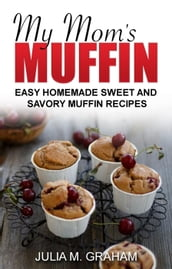 My Mom s Muffin - Easy Homemade Sweet and Savory Muffin Recipes