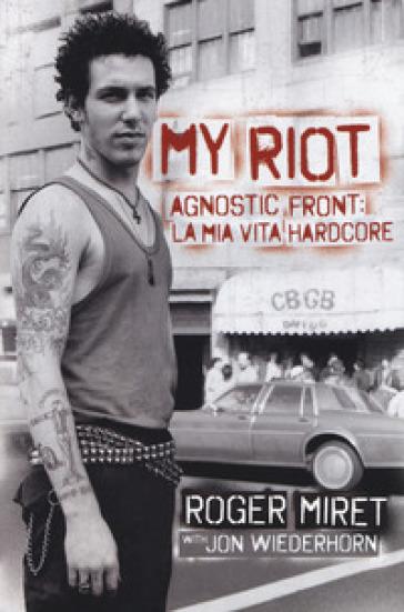 My Riot. Agnostic Front: la mia vita hardcore - ROGER MIRET | Jonathanterrington.com