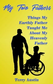 My Two Fathers: Things My Earthly Father Taught Me About My Heavenly Father