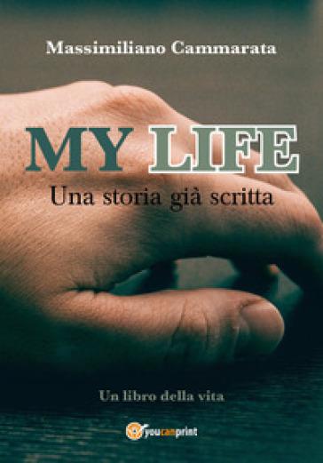 My life. Una storia già scritta - Massimiliano Cammarata |