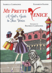 My pretty Venice. A girl s guide to true Venice