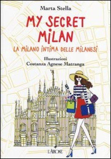 My secret Milan. La Milano intima delle milanesi - Marta Stella |
