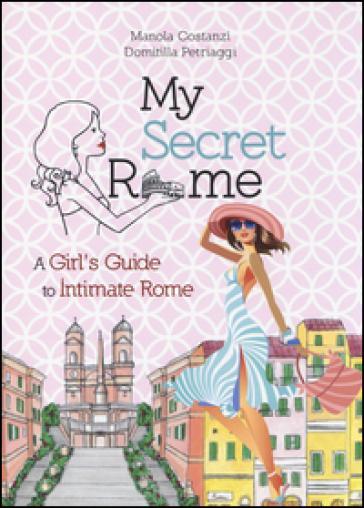 My secret Rome. A girl's guide to intimate Rome - Manola Costanzi |