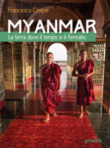 Myanmar. La terra dove il tempo si è fermato - Francesco Cinque |