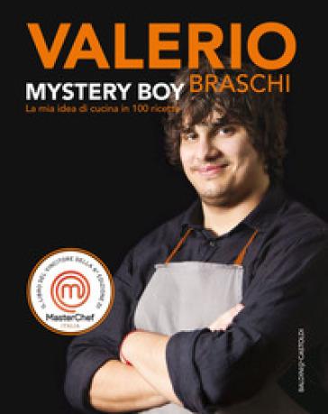 Mystery boy. La mia idea di cucina in 100 ricette - Valerio Braschi | Ericsfund.org