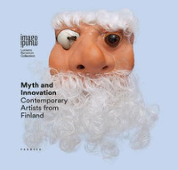 Myth and innovation. Contemporary artists from Finland. Ediz. italiana, inglese, svedese e finlandese
