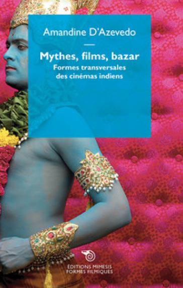 Mythe, films, bazar. Formes transversales des cinémas indiens - Amandine D'Azevedo | Rochesterscifianimecon.com