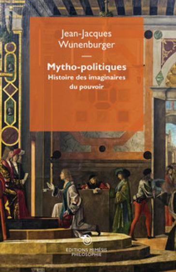 Mytho-politiques. Histoire des imaginaires du pouvoir - Jean-Jacques Wunenburger  