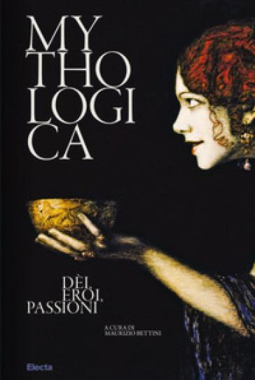 Mythologica. Dèi, eroi, passioni - M. Bettini |
