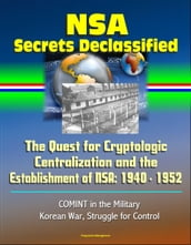NSA Secrets Declassified: The Quest for Cryptologic Centralization and the Establishment of NSA: 1940 - 1952, COMINT in the Military, Korean War, Struggle for Control