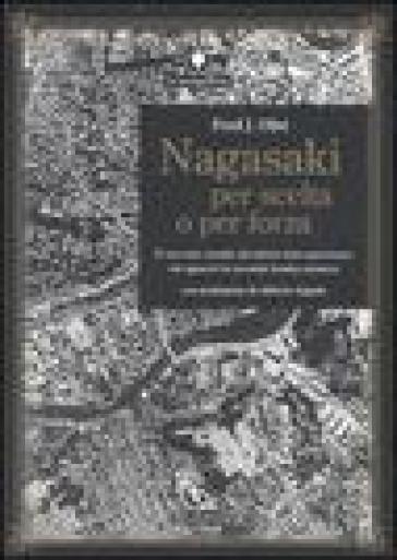 Nagasaki per scelta o per forza. Il racconto inedito del pilota italo-americano che sganciò la seconda bomba atomica - Fred J. Olivi pdf epub