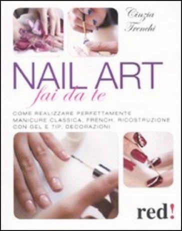 Nail art fai da te. Come realizzare perfettamente manicure classica, french, ricostruzione con gel e tip, decorazioni - Cinzia Trenchi |