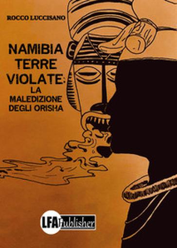 Namibia: Terre violate. La maledizione degli Orisha - Rocco Luccisano |