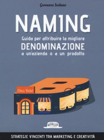 Naming. Guida per attribuire la migliore denominazione a un'azienda o a un prodotto - Giovanni Sodano |