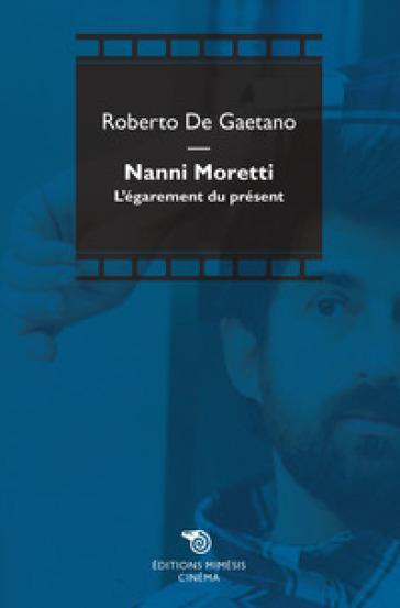 Nanni Moretti. L'égarement du présent - Roberto De Gaetano |
