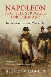 Napoleon and the Struggle for Germany: Volume 1, The War of Liberation, Spring 1813