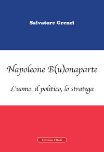 Napoleone B(u)onaparte. L'uomo, il politico, lo stratega - Salvatore Grenci  