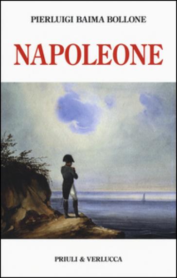 Napoleone. Dalle campagne d'Italia alla morte criminale a Sant'Elena - Pierluigi Baima Bollone |