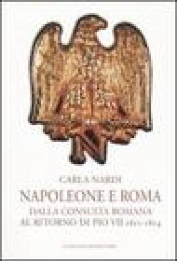 Napoleone e Roma. Dalla consulta romana al ritorno di Pio VII (1811-1814) - Carla Nardi |