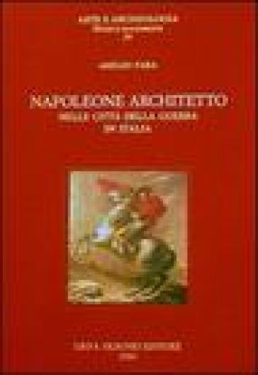 Napoleone architetto nelle città della guerra in Italia - Amelio Fara |
