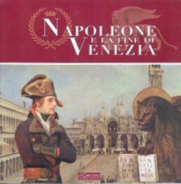 Napoleone e la fine di Venezia. Catalogo della mostra. Ediz. illustrata - Francesco Mario Agnoli  
