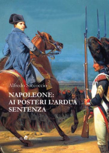 Napoleone: ai posteri l'ardua sentenza - Alfredo Saccoccio |