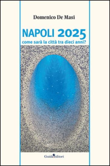 Napoli 2025. Come sarà la città tra dieci anni? - Domenico De Masi |