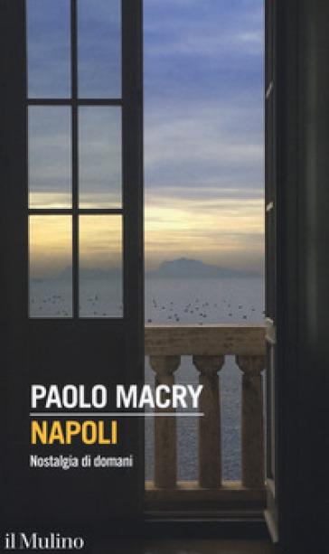Napoli. Nostalgia di domani - Paolo Macry |