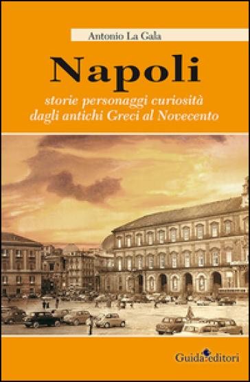 Napoli. Storie personagi curiosità dagli antichi greci al Novecento - Antonio La Gala  