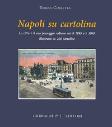 Napoli su cartolina. La città e il suo paesaggio urbano tra il 1895 e 1940 illustrata su 250 cartoline «viaggiate» - Teresa Colletta  