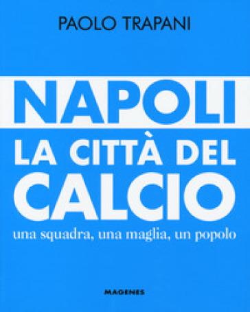 Napoli. La città del calcio. Una squadra, una maglia, un popolo - Paolo Trapani | Thecosgala.com