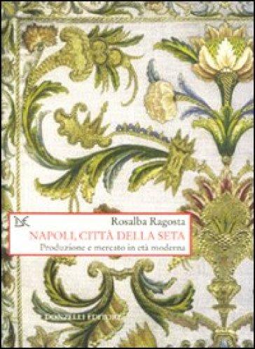 Napoli, città della seta. Produzione e mercato in età moderna - Rosalba Ragosta |