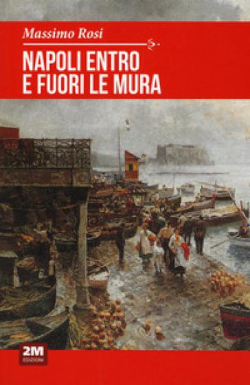Napoli entro e fuori le mura - Massimo Rosi |