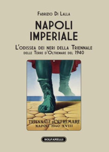 Napoli imperiale. L'Odissea dei neri della Triennale delle Terre d'Oltremare del 1940 - Fabrizio Di Lalla |