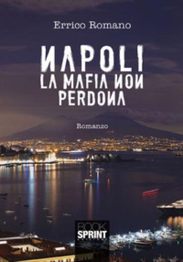 Napoli la mafia non perdona - Errico Romano |